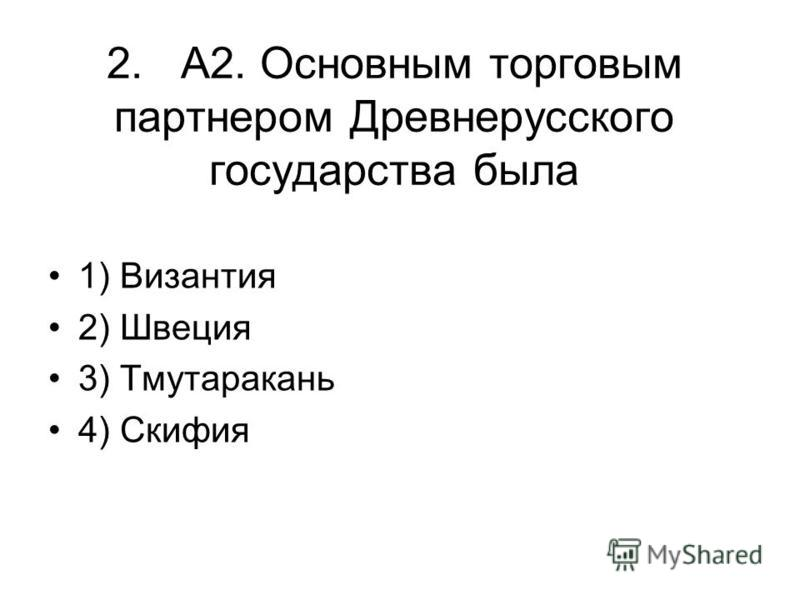 2. А2. Основным торговым партнером Древнерусского государства была 1) Византия 2) Швеция 3) Тмутаракань 4) Скифия