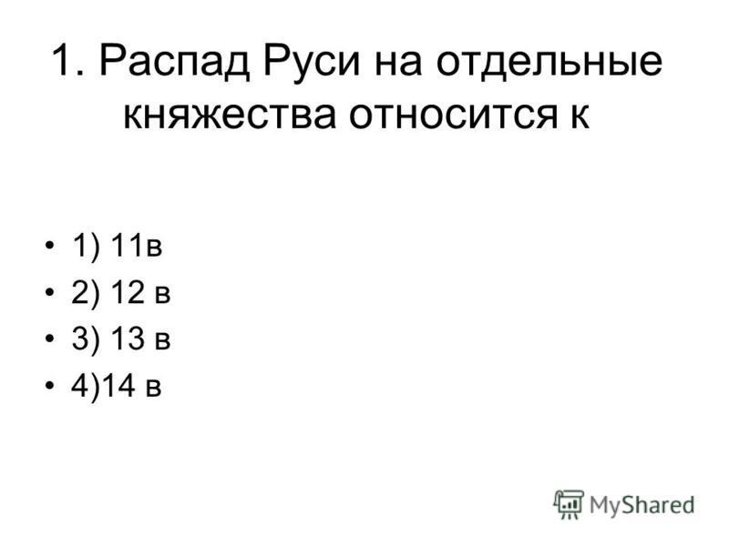 1. Распад Руси на отдельные княжества относится к 1) 11 в 2) 12 в 3) 13 в 4)14 в