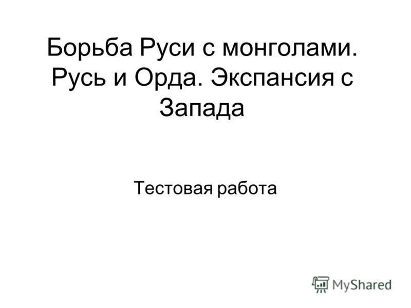 Борьба Руси с монголами. Русь и Орда. Экспансия с Запада Тестовая работа