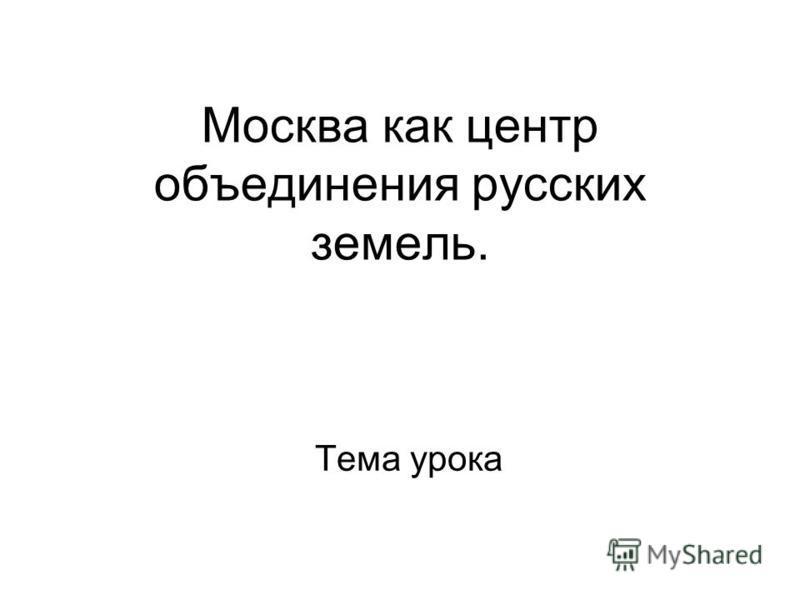 Москва как центр объединения русских земель. Тема урока