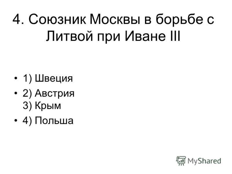4. Союзник Москвы в борьбе с Литвой при Иване III 1) Швеция 2) Австрия 3) Крым 4) Польша