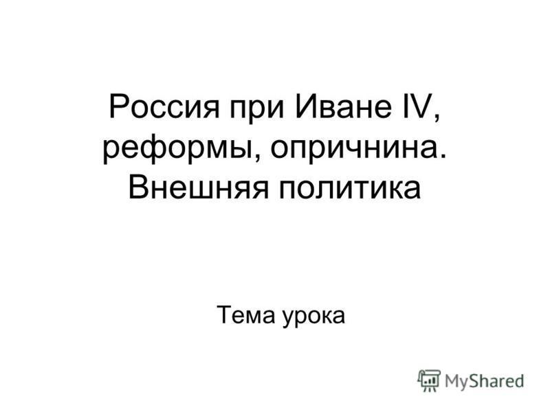 Россия при Иване IV, реформы, опричнина. Внешняя политика Тема урока
