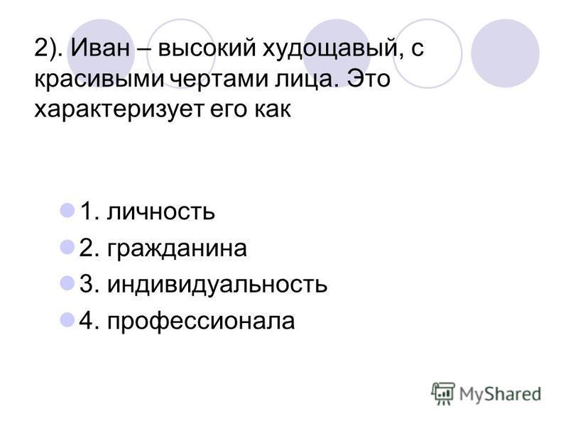 2). Иван – высокий худощавый, с красивыми чертами лица. Это характеризует его как 1. личность 2. гражданина 3. индивидуальность 4. профессионала