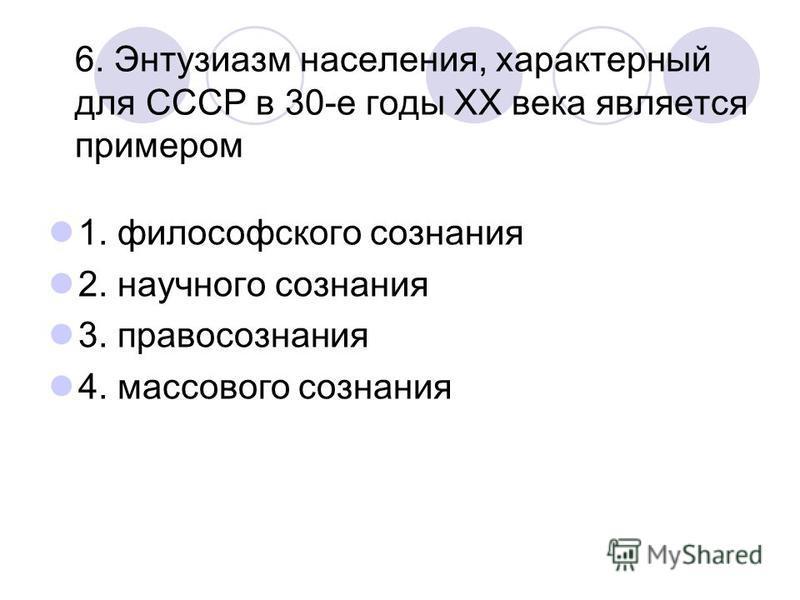 6. Энтузиазм населения, характерный для СССР в 30-е годы ХХ века является примером 1. философского сознания 2. научного сознания 3. правосознания 4. массового сознания