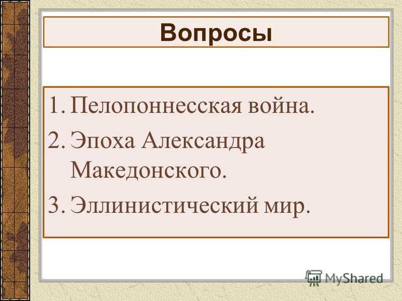 Вопросы 1. Пелопоннесская война. 2. Эпоха Александра Македонского. 3. Эллинистический мир.