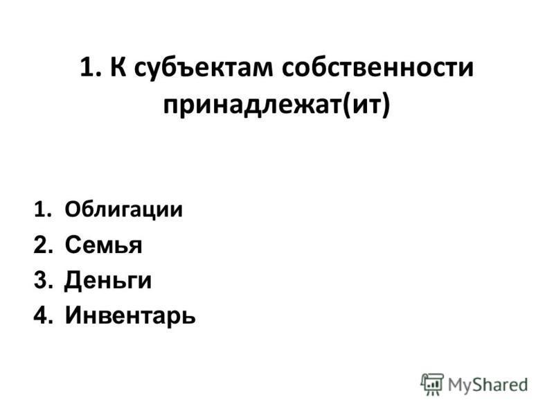 1. К субъектам собственности принадлежат(ит) 1. Облигации 2. Семья 3. Деньги 4.Инвентарь
