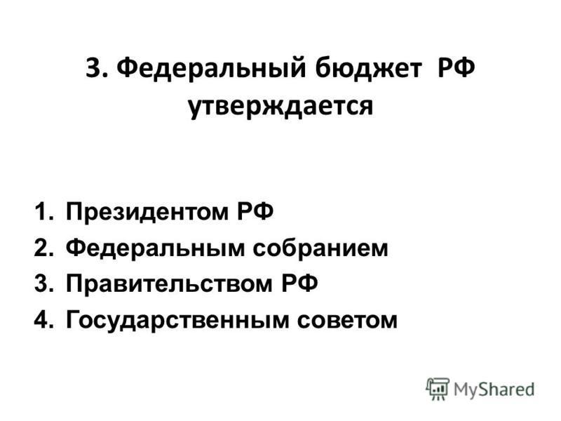 3. Федеральный бюджет РФ утверждается 1. Президентом РФ 2. Федеральным собранием 3. Правительством РФ 4. Государственным советом