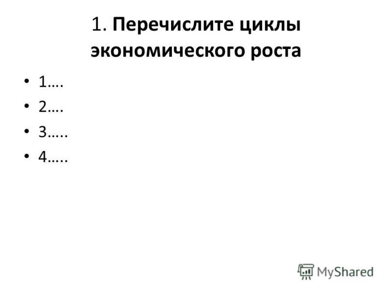 1. Перечислите циклы экономического роста 1…. 2…. 3….. 4…..