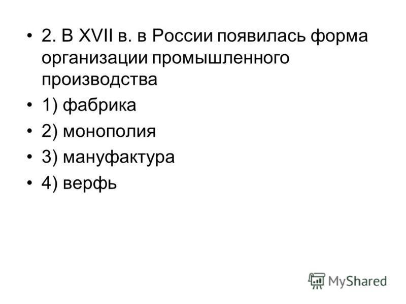 2. В XVII в. в России появилась форма организации промышленного производства 1) фабрика 2) монополия 3) мануфактура 4) верфь