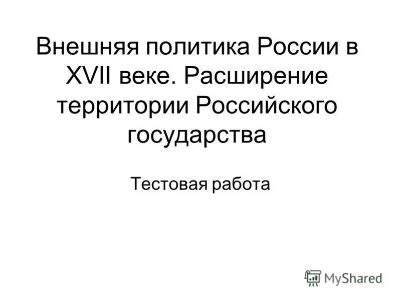Внешняя политика России в XVII веке. Расширение территории Российского государства Тестовая работа