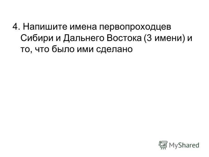 4. Напишите имена первопроходцев Сибири и Дальнего Востока (3 имени) и то, что было ими сделано