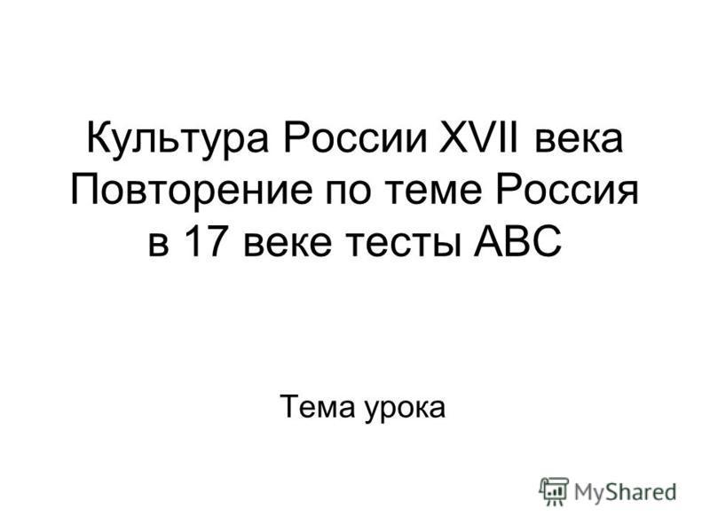 Культура России XVII века Повторение по теме Россия в 17 веке тесты АВС Тема урока