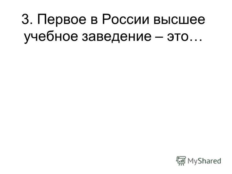 3. Первое в России высшее учебное заведение – это…