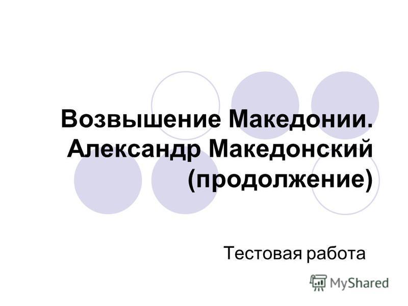 Возвышение Македонии. Александр Македонский (продолжение) Тестовая работа