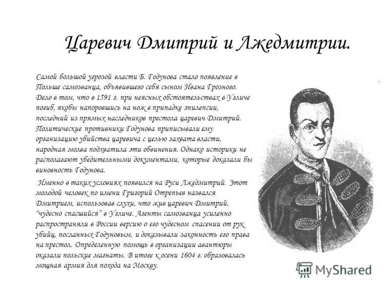 Царевич Дмитрий и Лжедмитрии. Самой большой угрозой власти Б. Годунова стало появление в Польше самозванца, объявившего себя сыном Ивана Грозного. Дело в том, что в 1591 г. при неясных обстоятельствах в Угличе погиб, якобы напоровшись на нож в припад