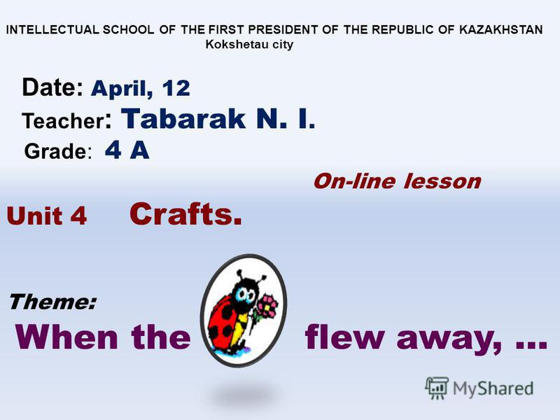 Theme: When the flew away, … INTELLECTUAL SCHOOL OF THE FIRST PRESIDENT OF THE REPUBLIC OF KAZAKHSTAN Kokshetau city Date: April, 12 Teacher : Tabarak N. I. Grade: 4 A On-line lesson Unit 4 Crafts.