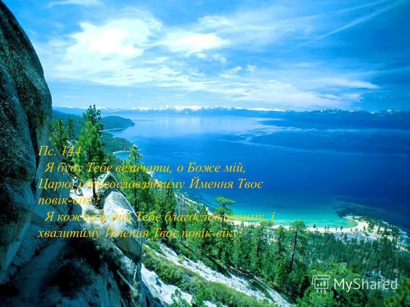 Пс. 144 Я буду Тебе величати, о Боже мій, Царю, і благословлятиму Ймення Твоє повік-віку! Я кожного дня Тебе благословлятиму, і хвалитиму Ймення Твоє повік-віку!