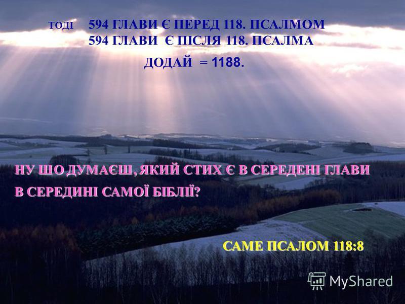 ТОДІ 594 ГЛАВИ Є ПЕРЕД 118. ПСАЛМОМ 594 ГЛАВИ Є ПІСЛЯ 118. ПСАЛМА ДОДАЙ = 1188. НУ ШО ДУМАЄШ, ЯКИЙ СТИХ Є В СЕРЕДЕНІ ГЛАВИ В СЕРЕДИНІ САМОЇ БІБЛІЇ? САМЕ ПСАЛОМ 118:8