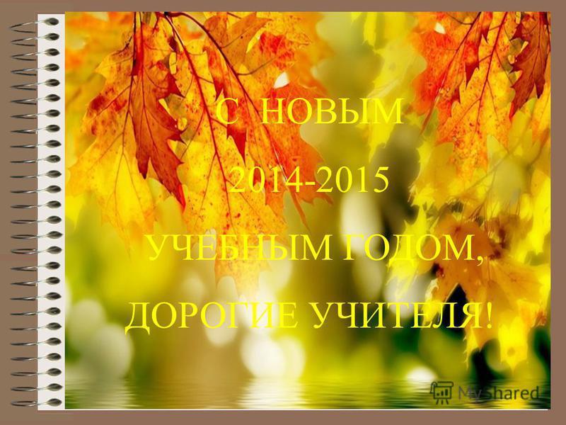 С НОВЫМ 2014-2015 УЧЕБНЫМ ГОДОМ, ДОРОГИЕ УЧИТЕЛЯ!