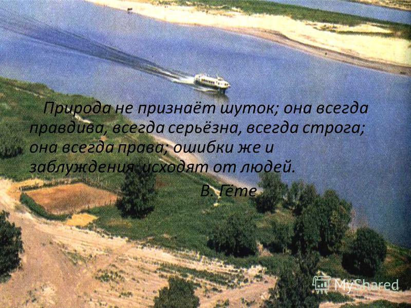 Природа не признаёт шуток; она всегда правдива, всегда серьёзна, всегда строга; она всегда права; ошибки же и заблуждения исходят от людей. В. Гёте