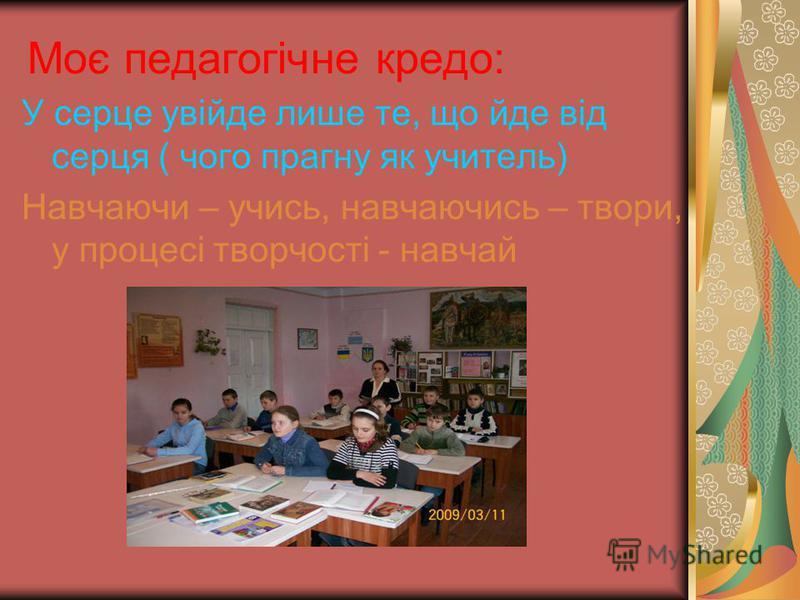 Моє педагогічне кредо: У серце увійде лише те, що йде від серця ( чого прагну як учитель) Навчаючи – учись, навчаючись – твори, у процесі творчості - навчай