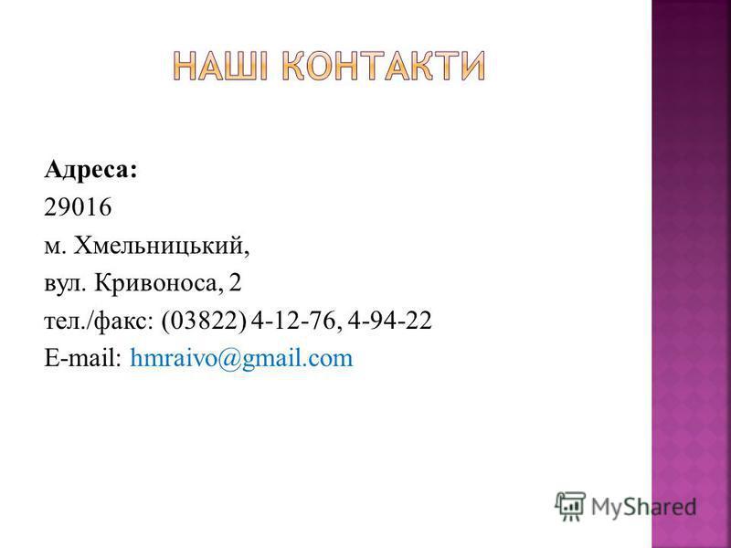 Адреса: 29016 м. Хмельницький, вул. Кривоноса, 2 тел./факс: (03822) 4-12-76, 4-94-22 E-mail: hmraivo@gmail.com