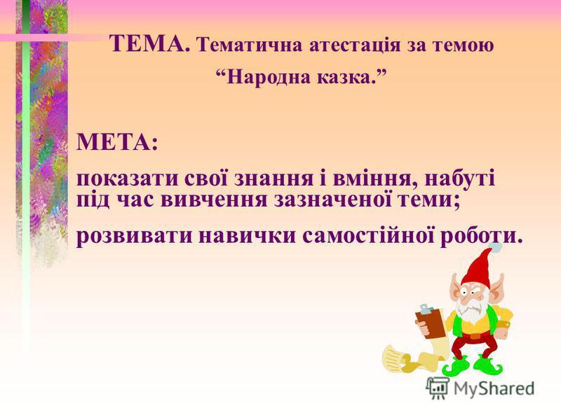 ТЕМА. Тематична атестація за темою Народна казка. МЕТА: показати свої знання і вміння, набуті під час вивчення зазначеної теми; розвивати навички самостійної роботи.