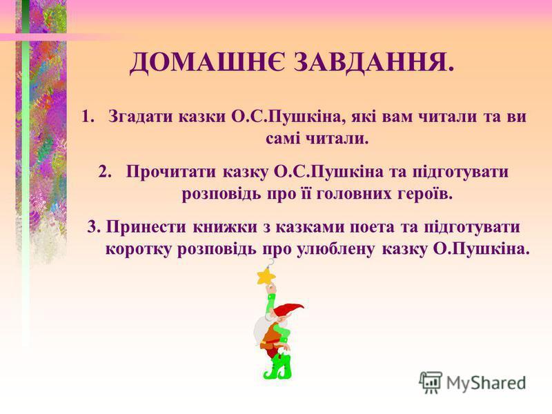 ДОМАШНЄ ЗАВДАННЯ. 1.Згадати казки О.С.Пушкіна, які вам читали та ви самі читали. 2.Прочитати казку О.С.Пушкіна та підготувати розповідь про її головних героїв. 3. Принести книжки з казками поета та підготувати коротку розповідь про улюблену казку О.П