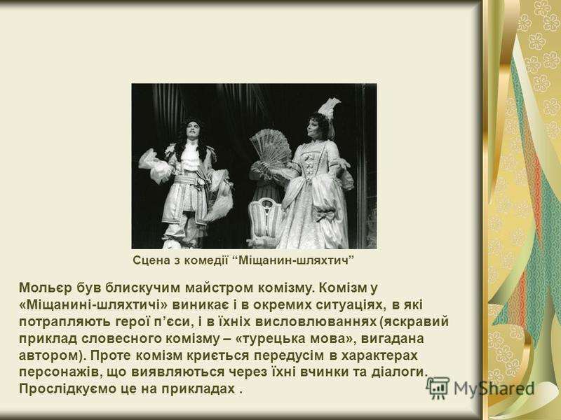 Мольєр був блискучим майстром комізму. Комізм у «Міщанині-шляхтичі» виникає і в окремих ситуаціях, в які потрапляють герої пєси, і в їхніх висловлюваннях (яскравий приклад словесного комізму – «турецька мова», вигадана автором). Проте комізм криється