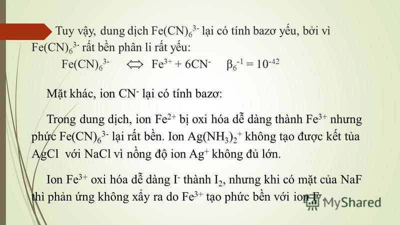Tuy vy, dung dch Fe(CN) 6 3- li có tính bazơ yu, bi vì Fe(CN) 6 3- rt bn phân li rt yu: Fe(CN) 6 3- Fe 3+ + 6CN - β 6 -1 = 10 -42 Mt khác, ion CN - li có tính bazơ: Trong dung dch, ion Fe 2+ b oxi hóa d dàng thành Fe 3+ nhưng phc Fe(CN) 6 3- li rt bn