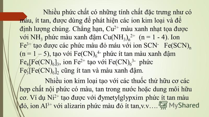 Nhiu phc cht có nhng tính cht đc trưng như có màu, ít tan, đưc dùng đ phát hin các ion kim loi và đ đnh lưng chúng. Chng hn, Cu 2+ màu xanh nht ta đưc vi NH 3 phc màu xanh đm Cu(NH 3 ) n 2+ (n = 1 - 4). Ion Fe 3+ to đưc các phc màu đ máu vi ion SCN -