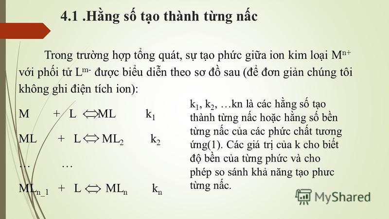 4.1.Hng s to thành tng nc Trong trưng hp tng quát, s to phc gia ion kim loi M n+ vi phi t L m  - đưc biu din theo sơ đ sau (đ đơn gin chúng tôi không ghi đin tích ion): M + L ML k 1 ML + L ML 2 k 2 … ML n_1 + L ML n k n k 1, k 2, …kn là các hng s to