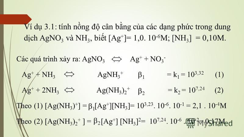 Ví d 3.1: tính nng đ cân bng ca các dng phc trong dung dch AgNO 3 và NH 3, bit [Ag + ]= 1,0. 10 -6 M; [NH 3 ] = 0,10M. Các quá trình xy ra: AgNO 3 Ag + + NO 3 - Ag + + NH 3 AgNH 3 + = k 1 = 10 3,32 (1) Ag + + 2NH 3 Ag(NH 3 ) 2 + = k 2 = 10 7,24 (2) T