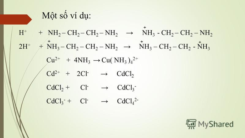 Mt s ví d: H + + NH 2 – CH 2 – CH 2 – NH 2 NH 3 - CH 2 – CH 2 – NH 2 2H + + NH 3 – CH 2 – CH 2 – NH 2 NH 3 – CH 2 – CH 2 - NH 3 Cu 2+ + 4NH 3 Cu( NH 3  ) 4 2+ Cd 2+ + 2Cl - CdCl 2 CdCl 2 + Cl - CdCl 3 - CdCl 3 - + Cl - CdCl 4 2- + + + +