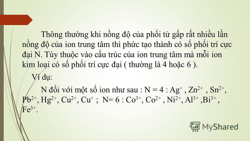 Thông thưng khi nng đ ca phi t gp rt nhiu ln nng đ ca ion trung tâm thì phc to thành có s phi trí cc đi N. Tùy thuc vào cu trúc ca ion trung tâm mà mi ion kim loi có s phi trí cc đi ( thưng là 4 hoc 6 ). Ví d: N đi vi mt s ion như sau : N = 4 : Ag +,
