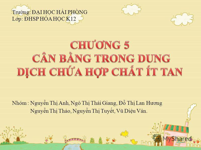 Trưng: ĐI HC HI PHÒNG Lp: ĐHSP HÓA HC K12 Nhóm : Nguyn Th Anh, Ngô Th Thái Giang, Đ Th Lan Hương Nguyn Th Tho, Nguyn Th Tuyt, Vũ Diu Vân.
