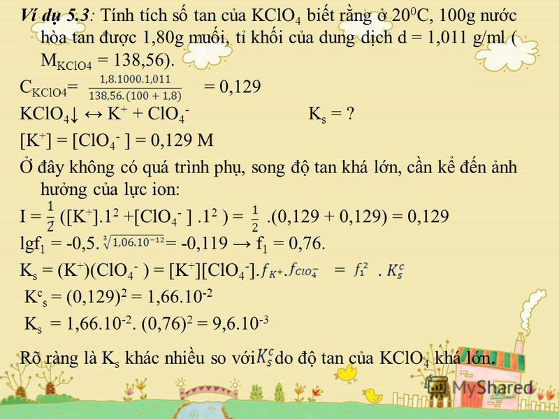 Ví d 5.3: Tính tích s tan ca KClO 4 bit rng 20 0 C, 100g nưc hòa tan đưc 1,80g mui, t khi ca dung dch d = 1,011 g/ml ( M KClO4 = 138,56). C KClO4 = = 0,129 KClO 4 K + + ClO 4 - K s = ? [K + ] = [ClO 4 - ] = 0,129 M đây không có quá trình ph, song đ t