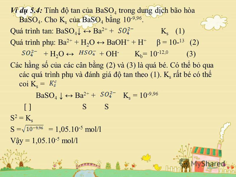 Ví d 5.4: Tính đ tan ca BaSO 4 trong dung dch bão hòa BaSO 4. Cho K s ca BaSO 4 bng 10 -9,96. Quá trình tan: BaSO 4 Ba 2+ + K s (1) Quá trình ph: Ba 2+ + H 2 O BaOH + + H + β = 10- 13 (2) + H 2 O + OH - K b = 10 -12,0 (3) Các hng s ca các cân bng (2)