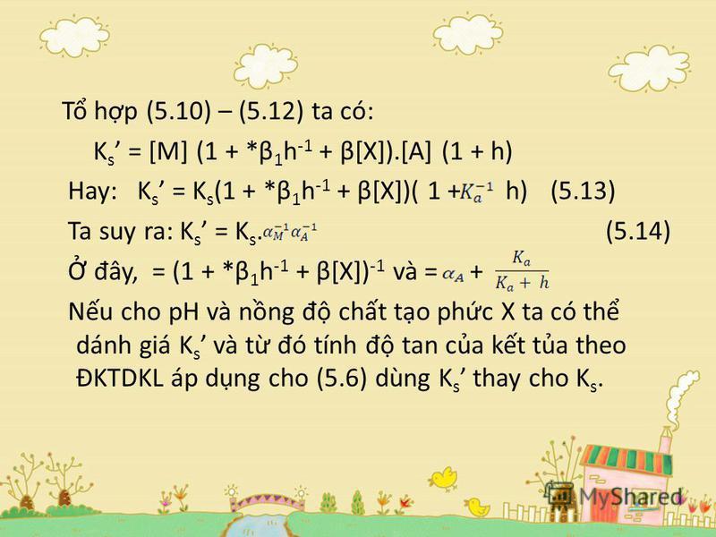 T hp (5.10) – (5.12) ta có: K s = [M] (1 + *β 1 h -1 + β[X]).[A] (1 + h) Hay: K s = K s (1 + *β 1 h -1 + β[X])( 1 + h)(5.13) Ta suy ra: K s = K s. (5.14) đ ây, = (1 + *β 1 h -1 + β[X]) -1 và = + Nu cho pH và nng đ cht to phc X ta có th dánh giá K s v