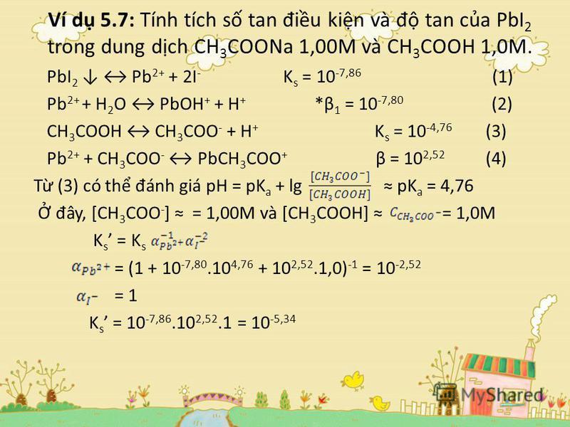 Ví d 5.7: Tính tích s tan đ iu kin và đ tan ca PbI 2 trong dung dch CH 3 COONa 1,00M và CH 3 COOH 1,0M. PbI 2 Pb 2+ + 2I - K s = 10 -7,86 (1) Pb 2+ + H 2 O PbOH + + H + *β 1 = 10 -7,80 (2) CH 3 COOH CH 3 COO - + H + K s = 10 -4,76 (3) Pb 2+ + CH 3 CO