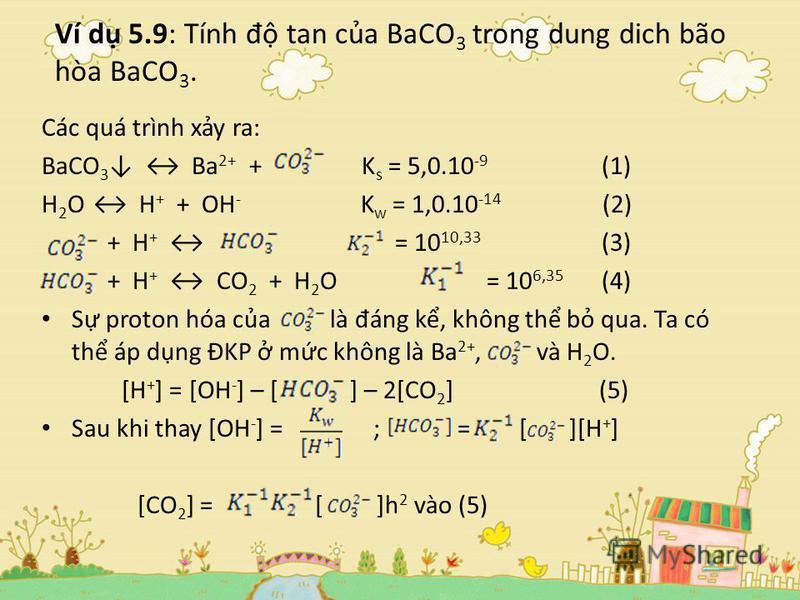 Ví d 5.9: Tính đ tan ca BaCO 3 trong dung dich bão hòa BaCO 3. Các quá trình xy ra: BaCO 3 Ba 2+ + K s = 5,0.10 -9 (1) H 2 O H + + OH - K w = 1,0.10 -14 (2) + H + = 10 10,33 (3) + H + CO 2 + H 2 O = 10 6,35 (4) S proton hóa ca là đ áng k, không th b
