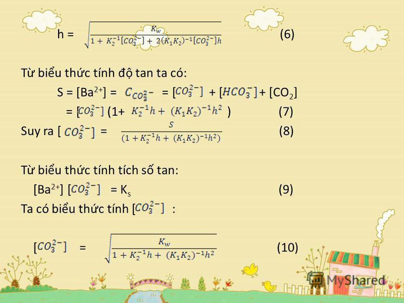 h = (6) T biu thc tính đ tan ta có: S = [Ba 2+ ] = = [ + [ + [CO 2 ] = [ (1+ ) (7) Suy ra [ = (8) T biu thc tính tích s tan: [Ba 2+ ] [ = K s (9) Ta có biu thc tính [ : [ = (10)
