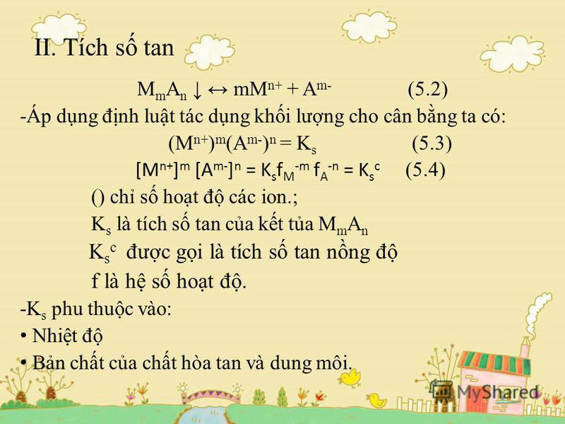 II. Tích s tan M m A n mM n+ + A m- (5.2) -Áp dng đnh lut tác dng khi lưng cho cân bng ta có: (M n+ ) m (A m- ) n = K s (5.3) [M n+ ] m [A m- ] n = K s f M -m f A -n = K s c (5.4) () ch s hot đ các ion.; K s là tích s tan ca kt ta M m A n K s c đưc g