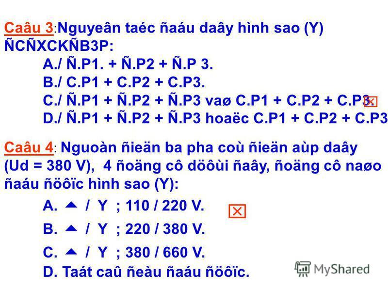 Caâu 3 : Nguyeân taéc ñaáu daây hình sao (Y) ÑCÑXCKÑB3P: A./ Ñ.P1. + Ñ.P2 + Ñ.P 3. B./ C.P1 + C.P2 + C.P3. C./ Ñ.P1 + Ñ.P2 + Ñ.P3 vaø C.P1 + C.P2 + C.P3. D./ Ñ.P1 + Ñ.P2 + Ñ.P3 hoaëc C.P1 + C.P2 + C.P3. Caâu 4 : Nguoàn ñieän ba pha coù ñieän aùp daây