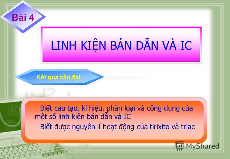 Bài 4 LINH KIN BÁN DN VÀ IC Kt qu cn đt Bit cu to, kí hiu, phân loi và công dng ca mt s linh kin bán dn và IC Bit đưc nguyên lí hot đng ca tirixito và triac