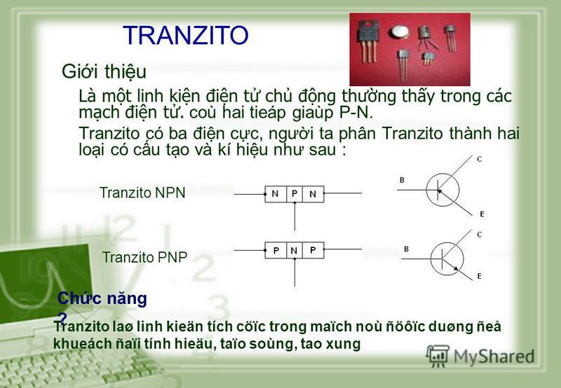 Là mt linh kin đin t ch đng thưng thy trong các mch đin t. coù hai tieáp giaùp P-N. Tranzito có ba đin cc, ngưi ta phân Tranzito thành hai loi có cu to và kí hiu như sau : Tranzito PNP Tranzito NPN Tranzito laø linh kieän tích cöïc trong maïch noù ñö