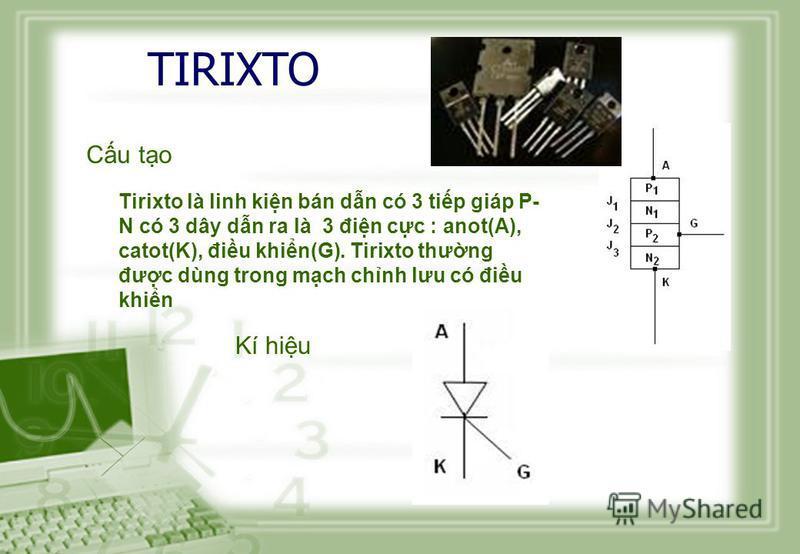 TIRIXTO Cu to Tirixto là linh kin bán dn có 3 tip giáp P- N có 3 dây dn ra là 3 đin cc : anot(A), catot(K), điu khin(G). Tirixto thưng đưc dùng trong mch chnh lưu có điu khin Kí hiu