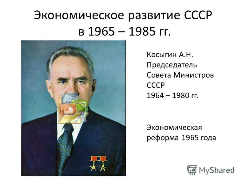 Экономическое развитие СССР в 1965 – 1985 гг. Косыгин А.Н. Председатель Совета Министров СССР 1964 – 1980 гг. Экономическая реформа 1965 года
