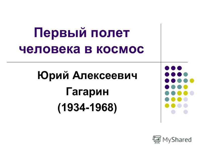 Первый полет человека в космос Юрий Алексеевич Гагарин (1934-1968)