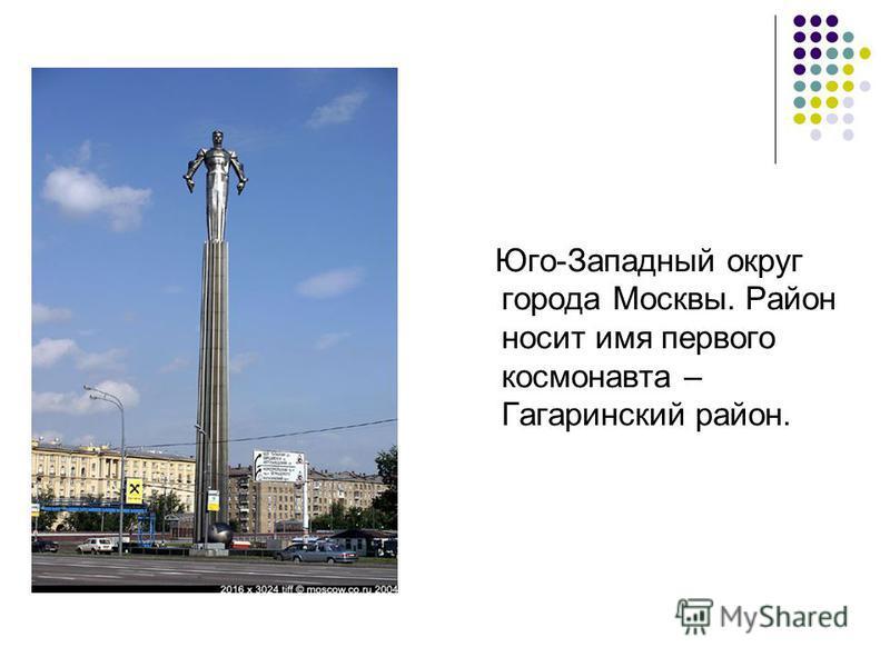 Юго-Западный округ города Москвы. Район носит имя первого космонавта – Гагаринский район.